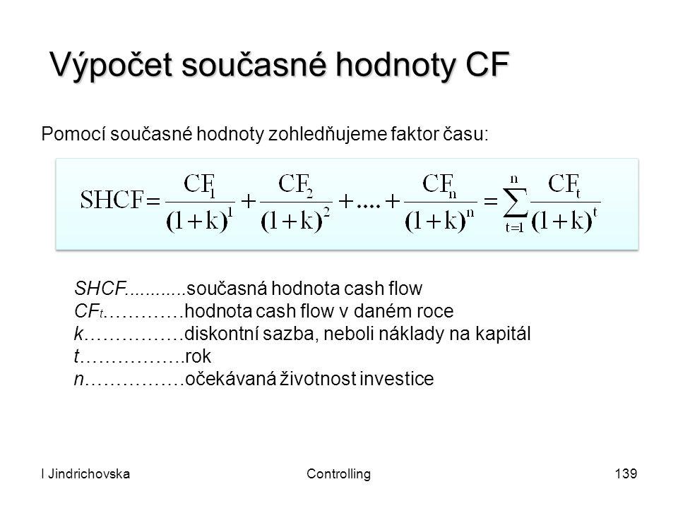 I JindrichovskaControlling139 Výpočet současné hodnoty CF Pomocí současné hodnoty zohledňujeme faktor času: SHCF............současná hodnota cash flow