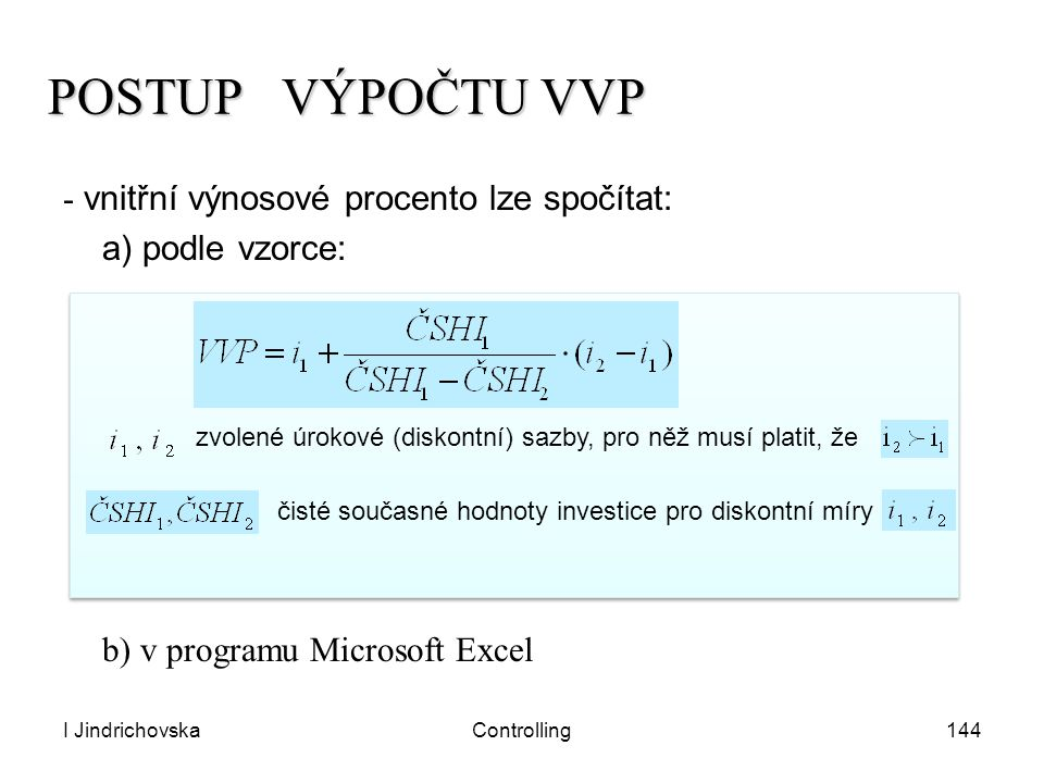 I JindrichovskaControlling144 POSTUP VÝPOČTU VVP - vnitřní výnosové procento lze spočítat: a) podle vzorce: b) v programu Microsoft Excel zvolené úrok