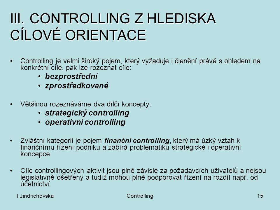 I JindrichovskaControlling15 III. CONTROLLING Z HLEDISKA CÍLOVÉ ORIENTACE Controlling je velmi široký pojem, který vyžaduje i členění právě s ohledem