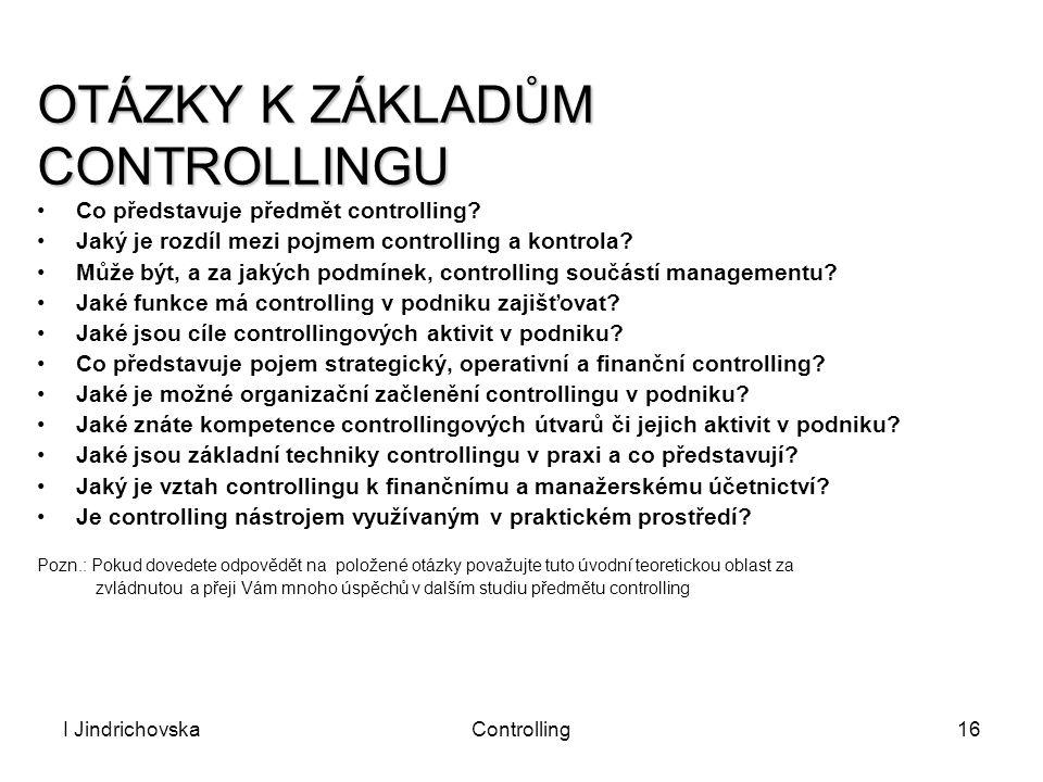 I JindrichovskaControlling16 OTÁZKY K ZÁKLADŮM CONTROLLINGU Co představuje předmět controlling? Jaký je rozdíl mezi pojmem controlling a kontrola? Můž