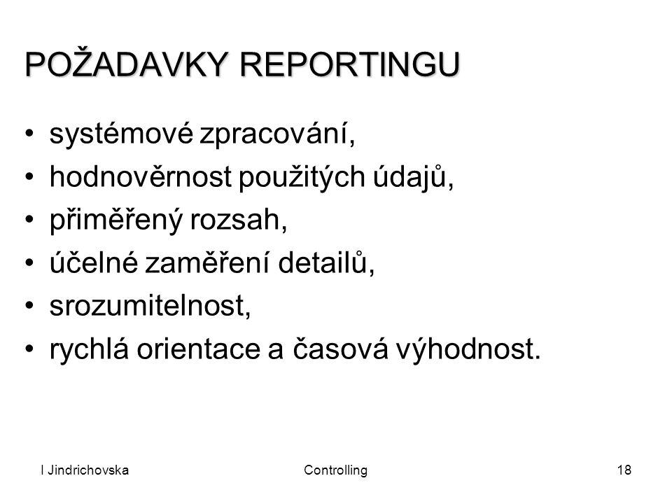I JindrichovskaControlling18 POŽADAVKY REPORTINGU systémové zpracování, hodnověrnost použitých údajů, přiměřený rozsah, účelné zaměření detailů, srozu