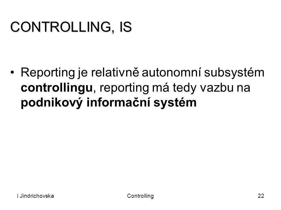 I JindrichovskaControlling22 CONTROLLING, IS Reporting je relativně autonomní subsystém controllingu, reporting má tedy vazbu na podnikový informační