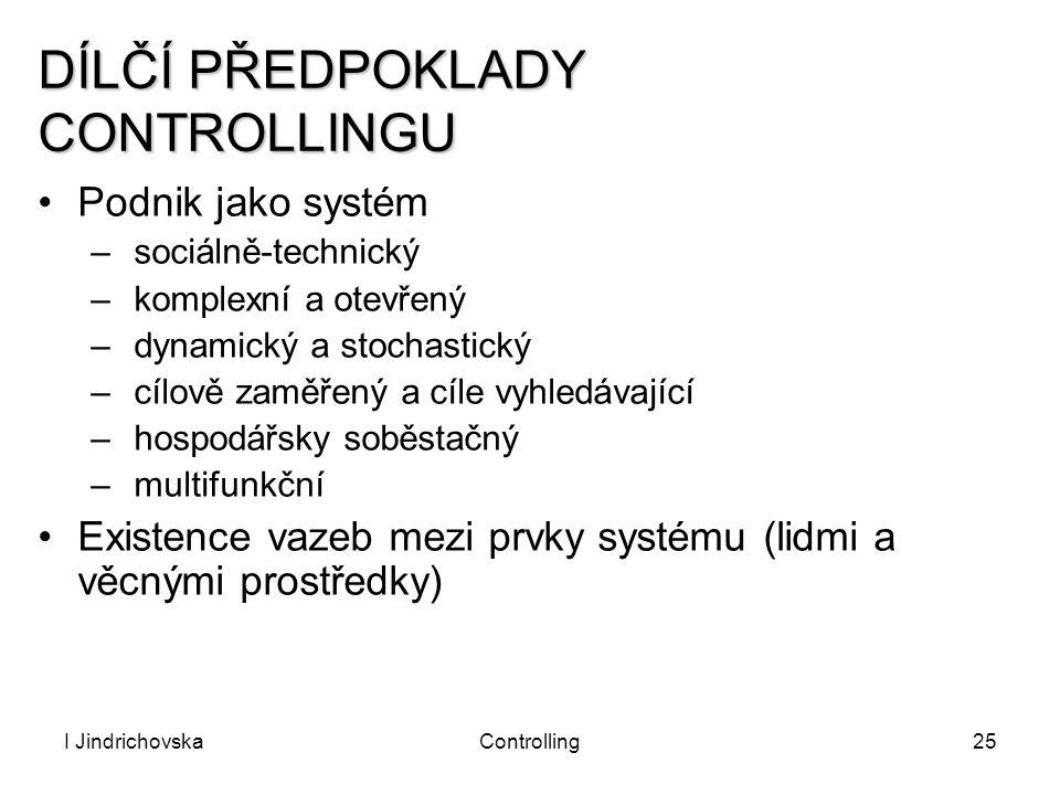 I JindrichovskaControlling25 DÍLČÍ PŘEDPOKLADY CONTROLLINGU Podnik jako systém – sociálně-technický – komplexní a otevřený – dynamický a stochastický