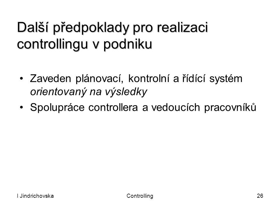 I JindrichovskaControlling26 Další předpoklady pro realizaci controllingu v podniku Zaveden plánovací, kontrolní a řídící systém orientovaný na výsled