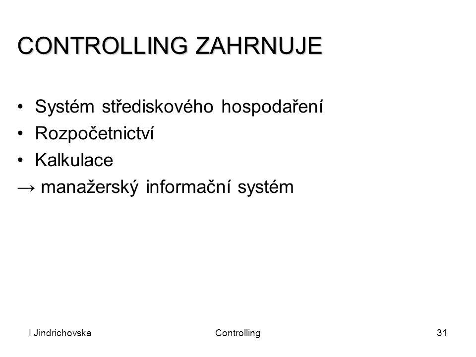 I JindrichovskaControlling31 CONTROLLING ZAHRNUJE Systém střediskového hospodaření Rozpočetnictví Kalkulace → manažerský informační systém