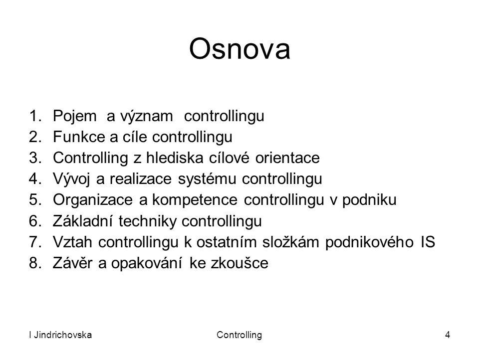 I JindrichovskaControlling4 Osnova 1.Pojem a význam controllingu 2.Funkce a cíle controllingu 3.Controlling z hlediska cílové orientace 4.Vývoj a real