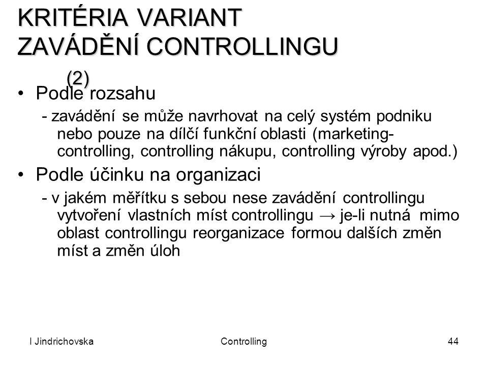 I JindrichovskaControlling44 KRITÉRIA VARIANT ZAVÁDĚNÍ CONTROLLINGU (2) Podle rozsahu - zavádění se může navrhovat na celý systém podniku nebo pouze n