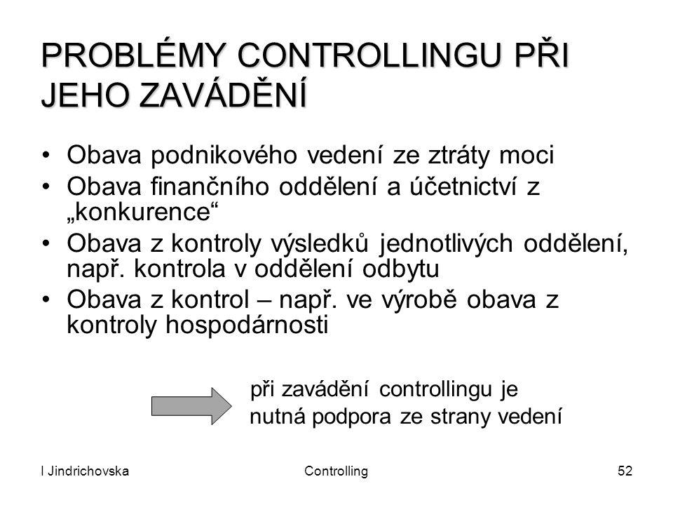 I JindrichovskaControlling52 PROBLÉMY CONTROLLINGU PŘI JEHO ZAVÁDĚNÍ Obava podnikového vedení ze ztráty moci Obava finančního oddělení a účetnictví z