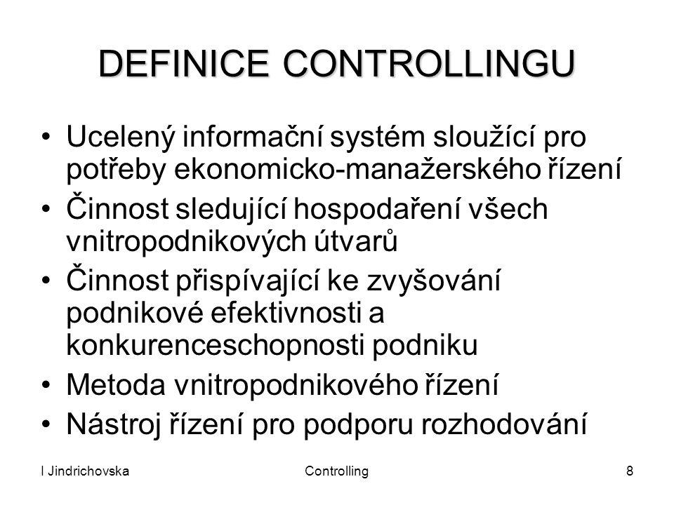 I JindrichovskaControlling8 DEFINICE CONTROLLINGU Ucelený informační systém sloužící pro potřeby ekonomicko-manažerského řízení Činnost sledující hosp