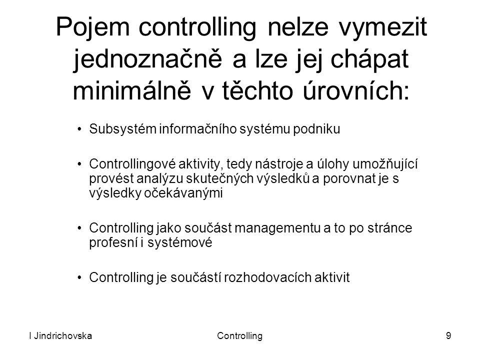 I JindrichovskaControlling9 Pojem controlling nelze vymezit jednoznačně a lze jej chápat minimálně v těchto úrovních: Subsystém informačního systému p
