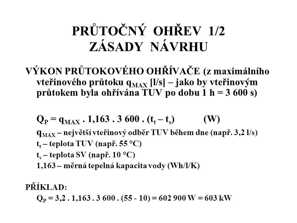 PRŮTOČNÝ OHŘEV 1/2 ZÁSADY NÁVRHU VÝKON PRŮTOKOVÉHO OHŘÍVAČE (z maximálního vteřinového průtoku q MAX [l/s] – jako by vteřinovým průtokem byla ohřívána TUV po dobu 1 h = 3 600 s) Q P = q MAX.
