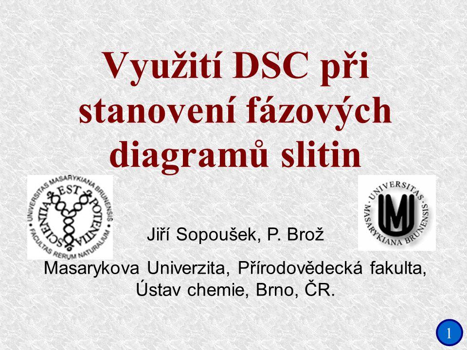 1 Využití DSC při stanovení fázových diagramů slitin Jiří Sopoušek, P. Brož Masarykova Univerzita, Přírodovědecká fakulta, Ústav chemie, Brno, ČR.