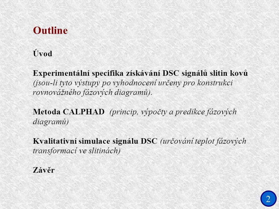 2 Outline Úvod Experimentální specifika získávání DSC signálů slitin kovů (jsou-li tyto výstupy po vyhodnocení určeny pro konstrukci rovnovážného fázových diagramů).