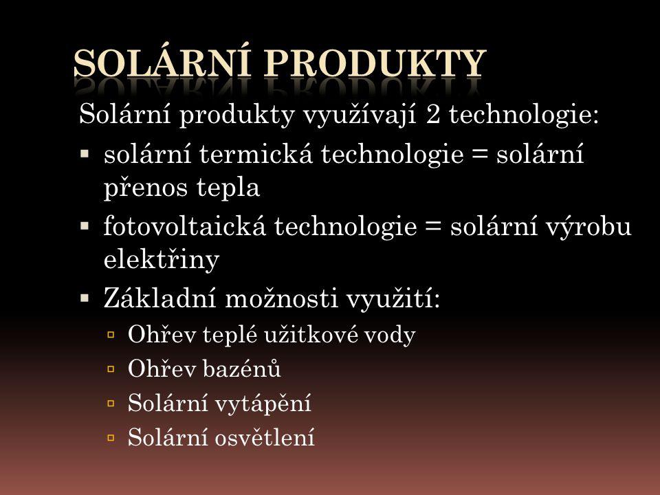 Solární produkty využívají 2 technologie:  solární termická technologie = solární přenos tepla  fotovoltaická technologie = solární výrobu elektřiny  Základní možnosti využití:  Ohřev teplé užitkové vody  Ohřev bazénů  Solární vytápění  Solární osvětlení