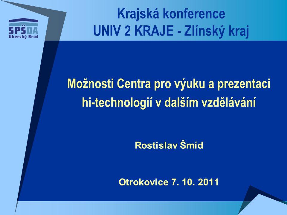 Krajská konference UNIV 2 KRAJE - Zlínský kraj Možnosti Centra pro výuku a prezentaci hi-technologií v dalším vzdělávání Rostislav Šmíd Otrokovice 7.
