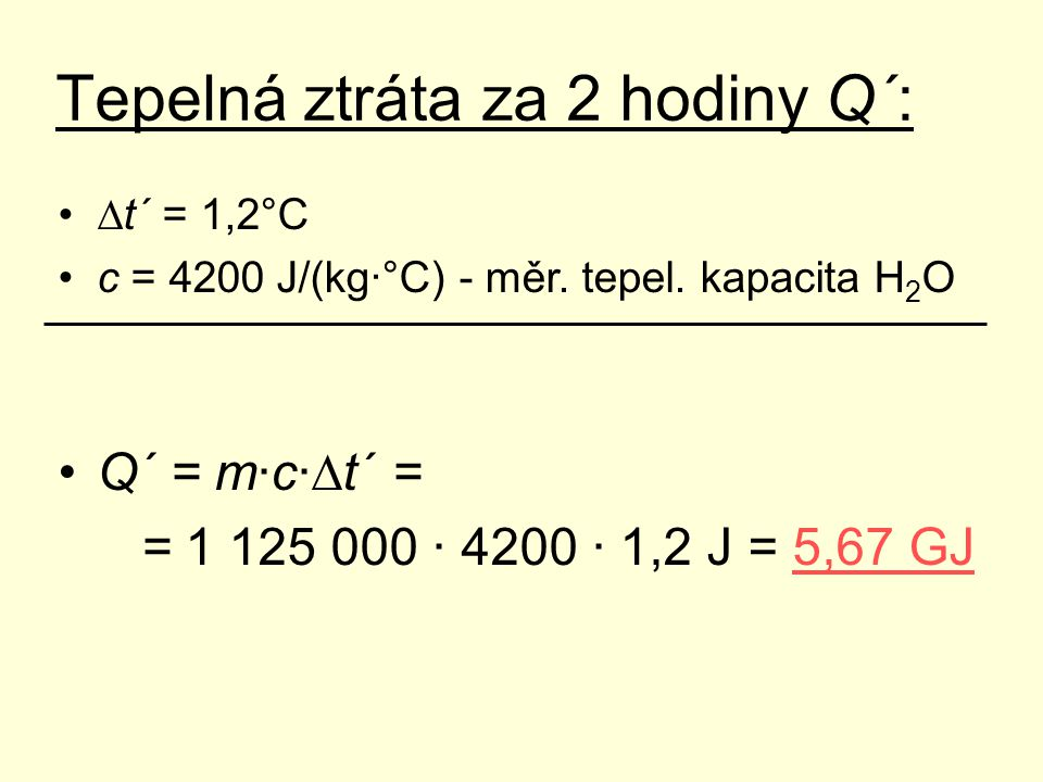 Tepelná ztráta za 2 hodiny Q´: ∆t´ = 1,2°C c = 4200 J/(kg·°C) - měr. tepel. kapacita H 2 O Q´ = m·c·∆t´ = = 1 125 000 · 4200 · 1,2 J = 5,67 GJ