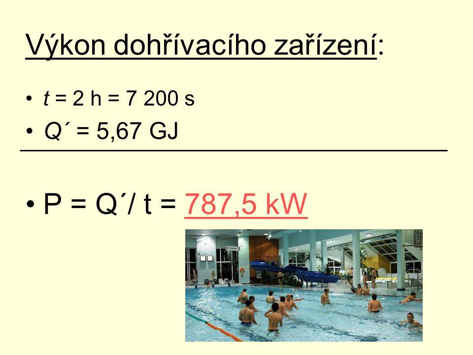 Výkon dohřívacího zařízení: t = 2 h = 7 200 s Q´ = 5,67 GJ P = Q´/ t = 787,5 kW