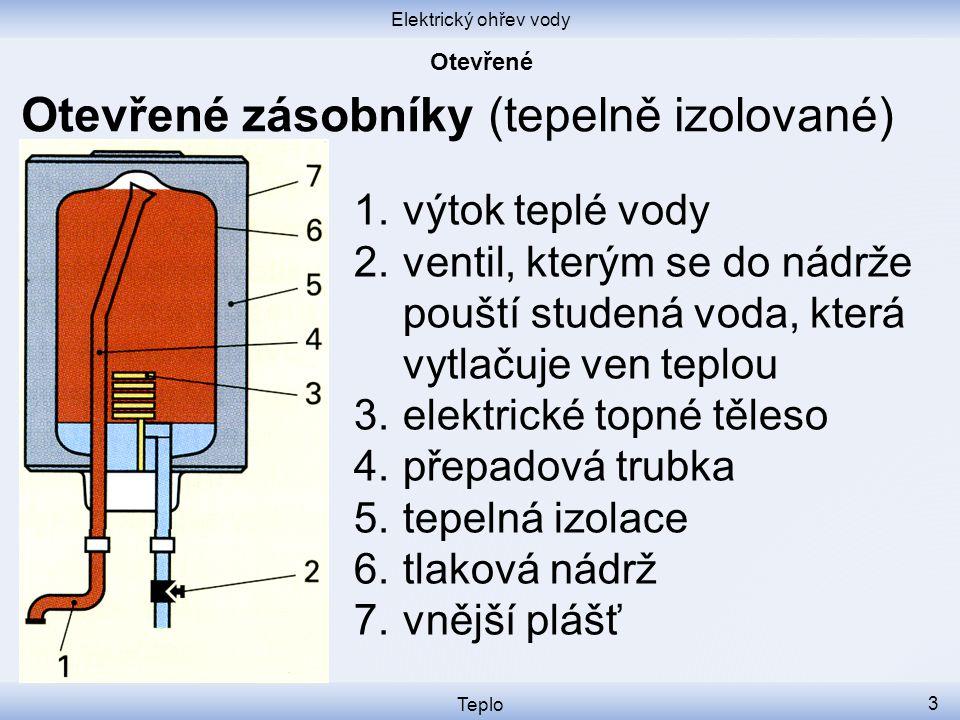 Elektrický ohřev vody Teplo 3 Otevřené zásobníky (tepelně izolované) 1.výtok teplé vody 2.ventil, kterým se do nádrže pouští studená voda, která vytlačuje ven teplou 3.elektrické topné těleso 4.přepadová trubka 5.tepelná izolace 6.tlaková nádrž 7.vnější plášť