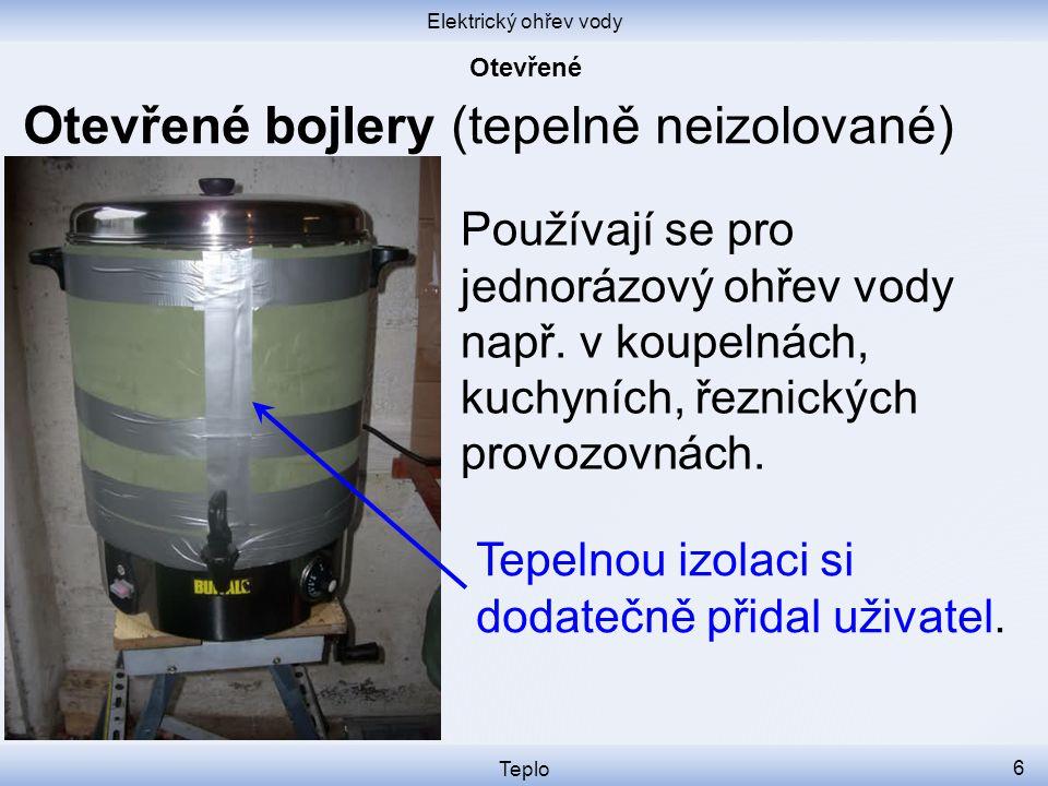 Elektrický ohřev vody Teplo 6 Otevřené bojlery (tepelně neizolované) Používají se pro jednorázový ohřev vody např.
