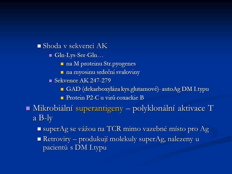 Shoda v sekvenci AK Shoda v sekvenci AK Gln-Lys-Ser-Gln… Gln-Lys-Ser-Gln… na M proteinu Str.pyogenes na M proteinu Str.pyogenes na myosinu srdeční svaloviny na myosinu srdeční svaloviny Sekvence AK 247-279 Sekvence AK 247-279 GAD (dekarboxyláza kys.glutamové)- autoAg DM I.typu GAD (dekarboxyláza kys.glutamové)- autoAg DM I.typu Protein P2-C u virů coxackie B Protein P2-C u virů coxackie B Mikrobiální superantigeny – polyklonální aktivace T a B-ly Mikrobiální superantigeny – polyklonální aktivace T a B-ly superAg se vážou na TCR mimo vazebné místo pro Ag superAg se vážou na TCR mimo vazebné místo pro Ag Retroviry – produkují molekuly superAg, nalezeny u pacientů s DM I.typu Retroviry – produkují molekuly superAg, nalezeny u pacientů s DM I.typu