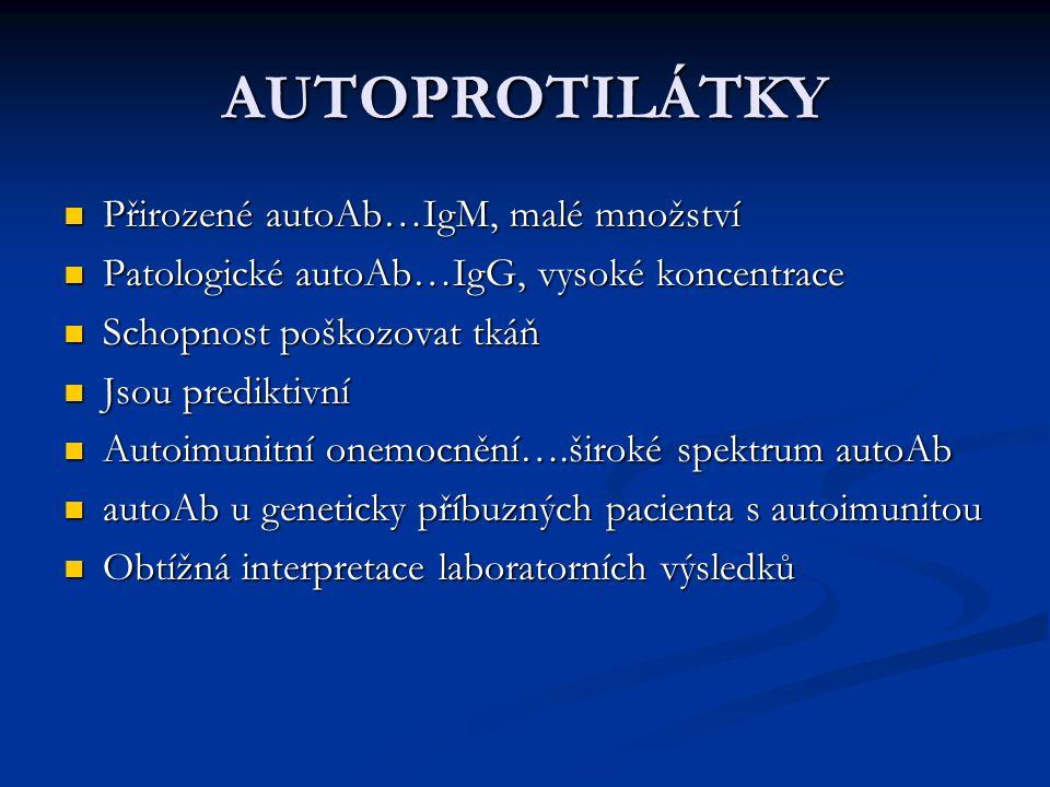 AUTOPROTILÁTKY Přirozené autoAb…IgM, malé množství Přirozené autoAb…IgM, malé množství Patologické autoAb…IgG, vysoké koncentrace Patologické autoAb…IgG, vysoké koncentrace Schopnost poškozovat tkáň Schopnost poškozovat tkáň Jsou prediktivní Jsou prediktivní Autoimunitní onemocnění….široké spektrum autoAb Autoimunitní onemocnění….široké spektrum autoAb autoAb u geneticky příbuzných pacienta s autoimunitou autoAb u geneticky příbuzných pacienta s autoimunitou Obtížná interpretace laboratorních výsledků Obtížná interpretace laboratorních výsledků