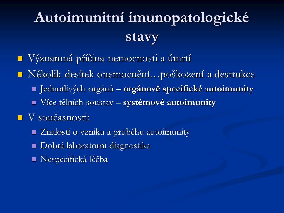 Autoimunitní imunopatologické stavy Významná příčina nemocnosti a úmrtí Významná příčina nemocnosti a úmrtí Několik desítek onemocnění…poškození a destrukce Několik desítek onemocnění…poškození a destrukce Jednotlivých orgánů – orgánově specifické autoimunity Jednotlivých orgánů – orgánově specifické autoimunity Více tělních soustav – systémové autoimunity Více tělních soustav – systémové autoimunity V současnosti: V současnosti: Znalosti o vzniku a průběhu autoimunity Znalosti o vzniku a průběhu autoimunity Dobrá laboratorní diagnostika Dobrá laboratorní diagnostika Nespecifická léčba Nespecifická léčba