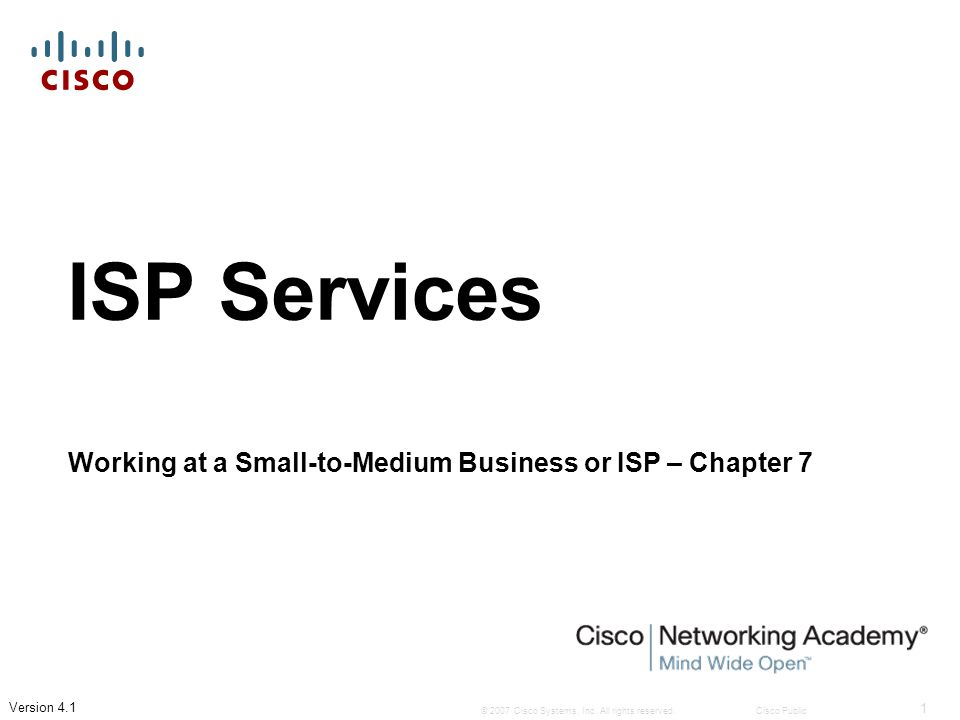 © 2007 Cisco Systems, Inc. All rights reserved.Cisco Public 1 Version 4.1 ISP Services Working at a Small-to-Medium Business or ISP – Chapter 7