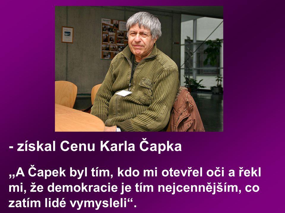 """- získal Cenu Karla Čapka """" A Čapek byl tím, kdo mi otevřel oči a řekl mi, že demokracie je tím nejcennějším, co zatím lidé vymysleli""""."""