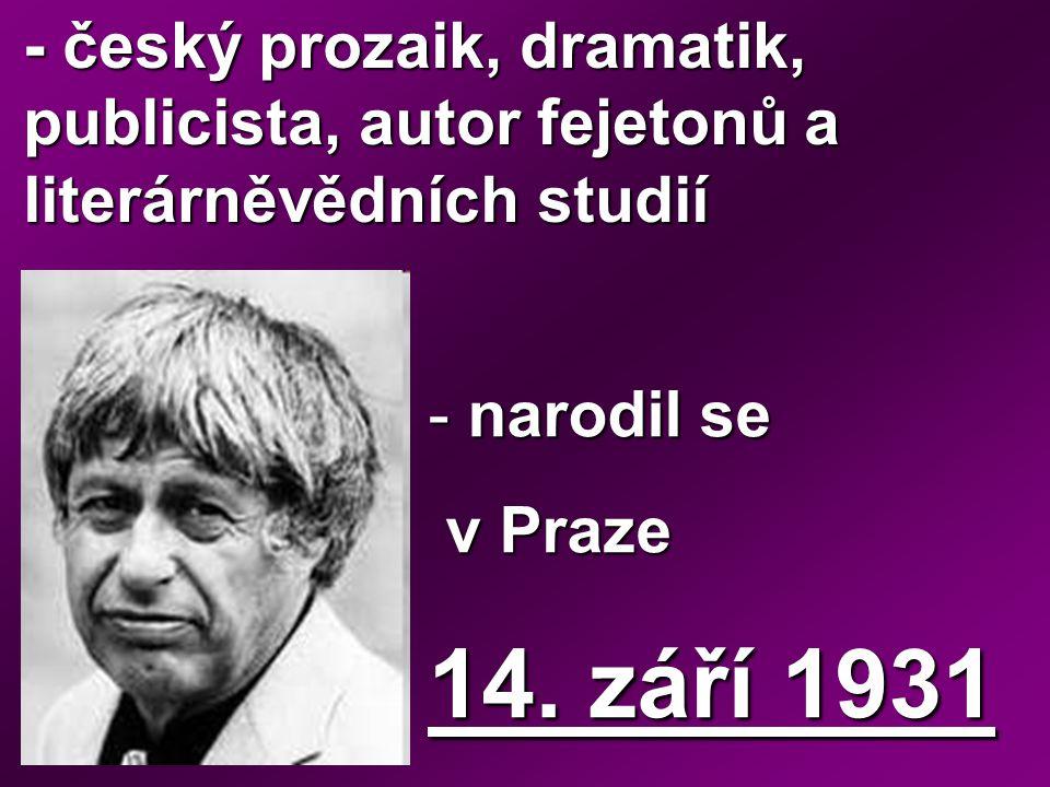 - český prozaik, dramatik, publicista, autor fejetonů a literárněvědních studií - narodil se v Praze v Praze 14. září 1931