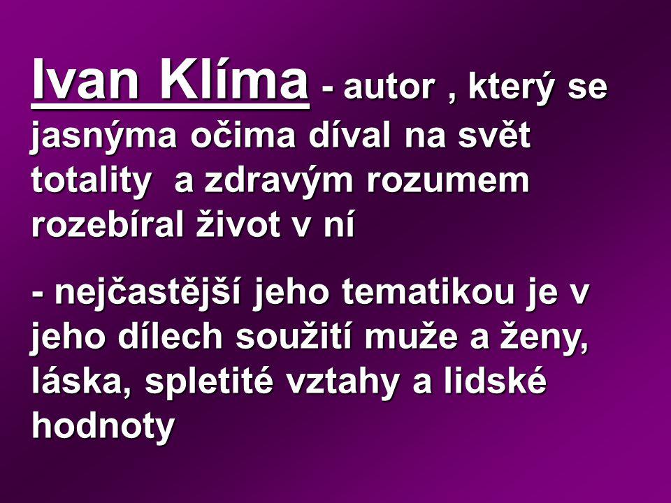 Ivan Klíma - autor, který se jasnýma očima díval na svět totality a zdravým rozumem rozebíral život v ní - nejčastější jeho tematikou je v jeho dílech soužití muže a ženy, láska, spletité vztahy a lidské hodnoty
