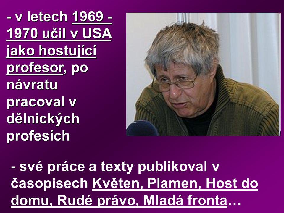 - v letech 1969 - 1970 učil v USA jako hostující profesor, po návratu pracoval v dělnických profesích - své práce a texty publikoval v časopisech Květ