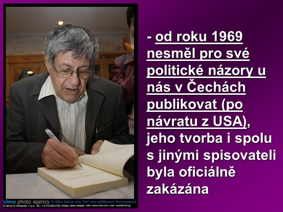 - od roku 1969 nesměl pro své politické názory u nás v Čechách publikovat (po návratu z USA), jeho tvorba i spolu s jinými spisovateli byla oficiálně