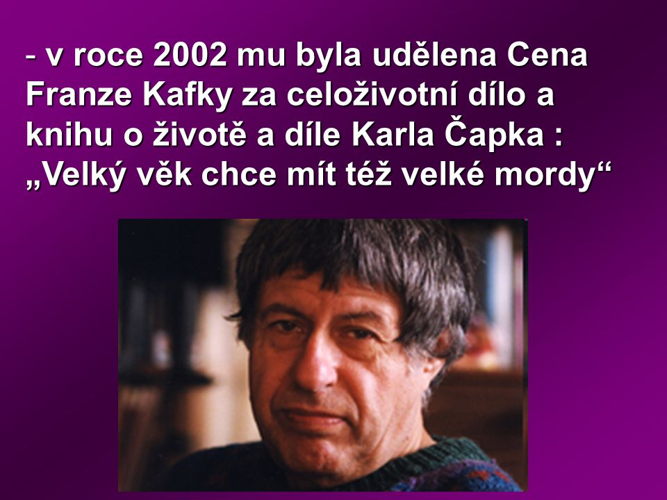 """- v roce 2002 mu byla udělena Cena Franze Kafky za celoživotní dílo a knihu o životě a díle Karla Čapka : """"Velký věk chce mít též velké mordy"""""""