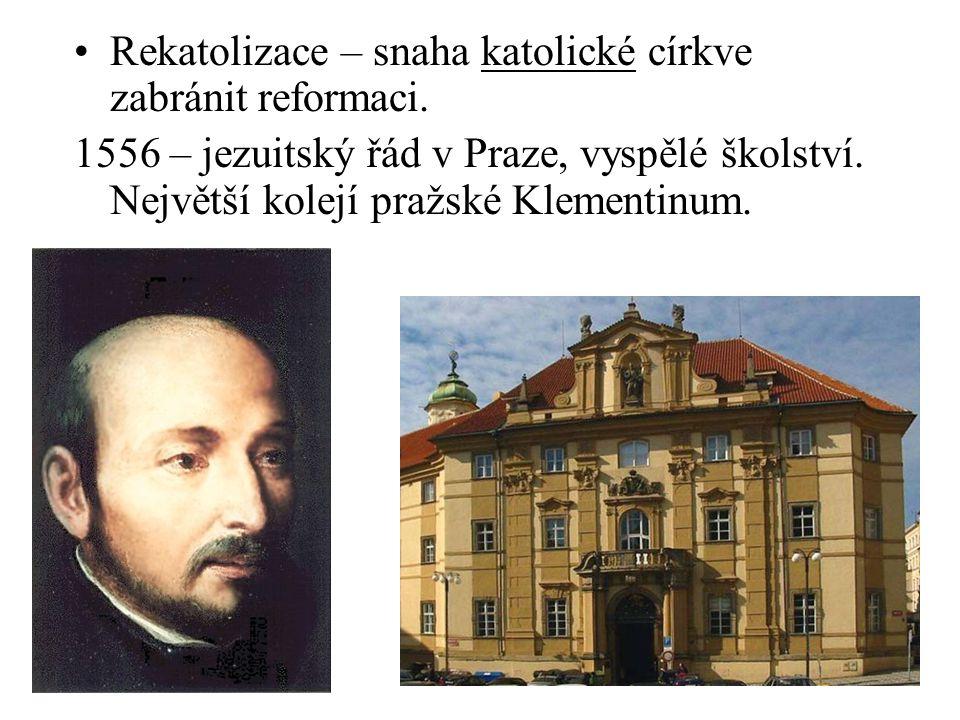 Rekatolizace – snaha katolické církve zabránit reformaci. 1556 – jezuitský řád v Praze, vyspělé školství. Největší kolejí pražské Klementinum.