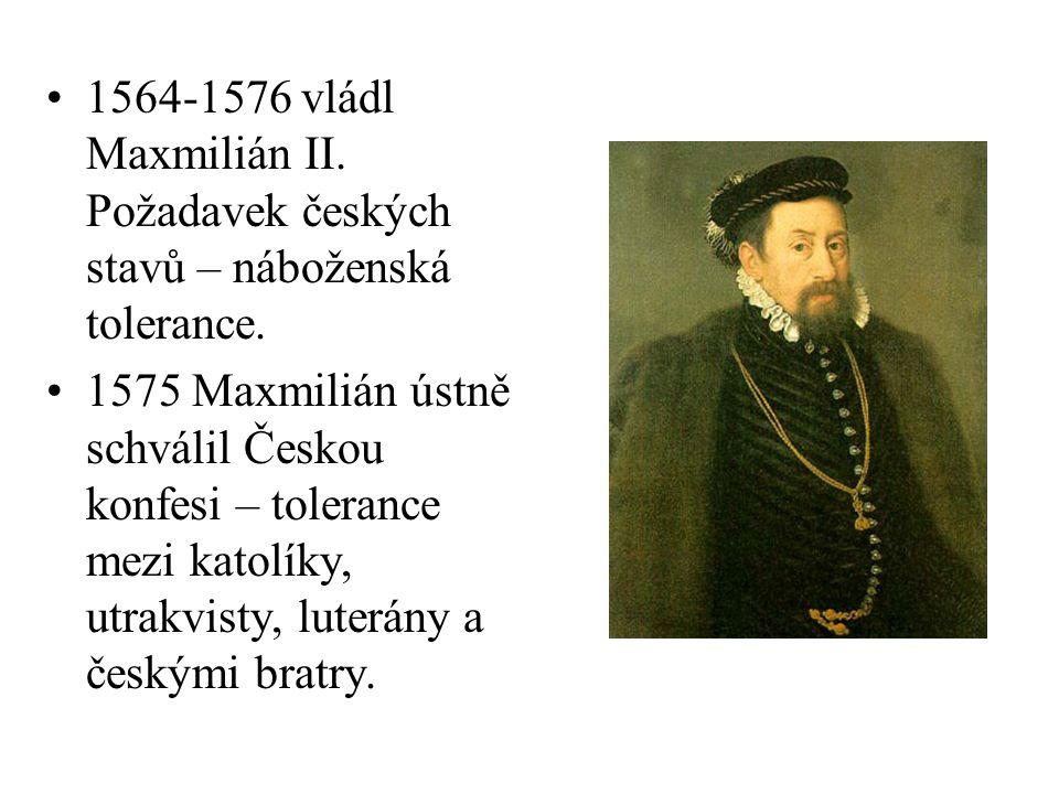 1564-1576 vládl Maxmilián II. Požadavek českých stavů – náboženská tolerance. 1575 Maxmilián ústně schválil Českou konfesi – tolerance mezi katolíky,