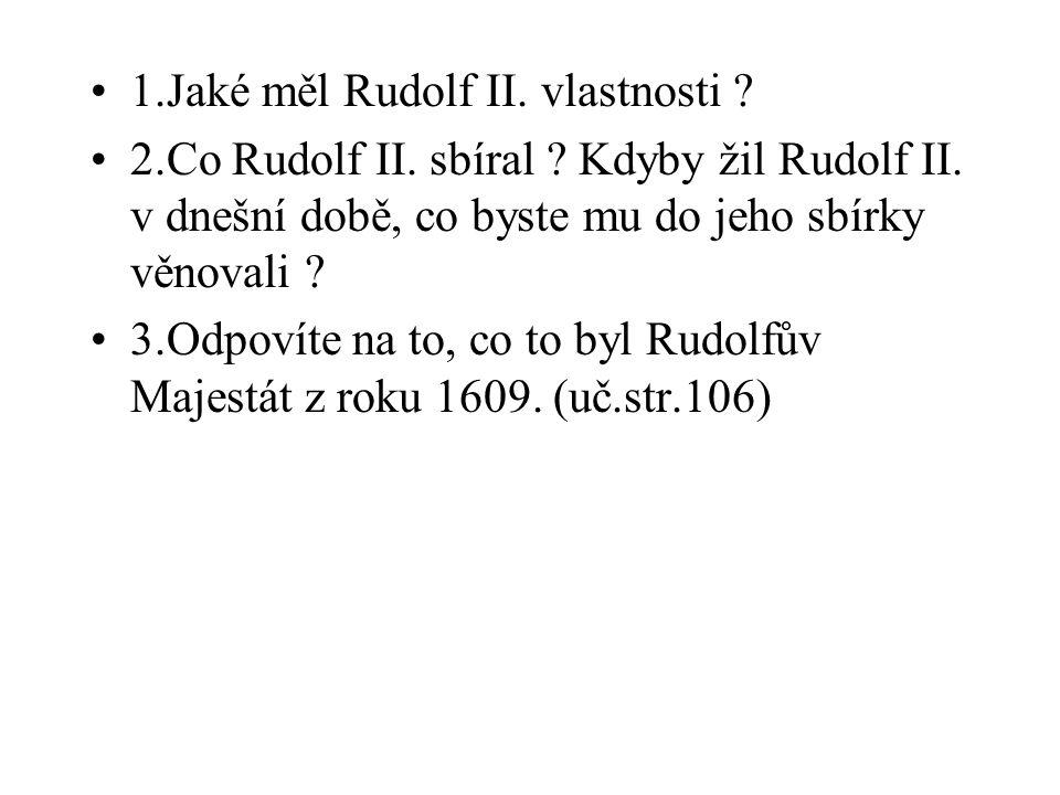 1.Jaké měl Rudolf II. vlastnosti ? 2.Co Rudolf II. sbíral ? Kdyby žil Rudolf II. v dnešní době, co byste mu do jeho sbírky věnovali ? 3.Odpovíte na to