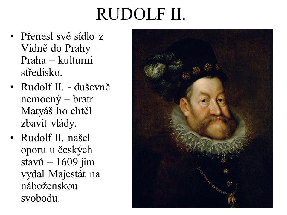 RUDOLF II. Přenesl své sídlo z Vídně do Prahy – Praha = kulturní středisko. Rudolf II. - duševně nemocný – bratr Matyáš ho chtěl zbavit vlády. Rudolf