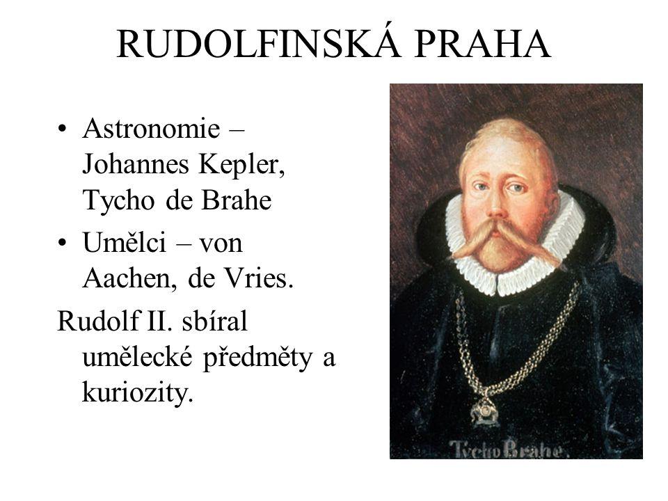 RUDOLFINSKÁ PRAHA Astronomie – Johannes Kepler, Tycho de Brahe Umělci – von Aachen, de Vries. Rudolf II. sbíral umělecké předměty a kuriozity.