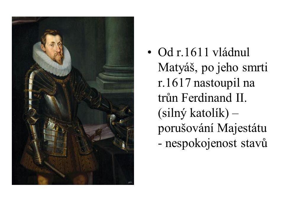 Od r.1611 vládnul Matyáš, po jeho smrti r.1617 nastoupil na trůn Ferdinand II. (silný katolík) – porušování Majestátu - nespokojenost stavů