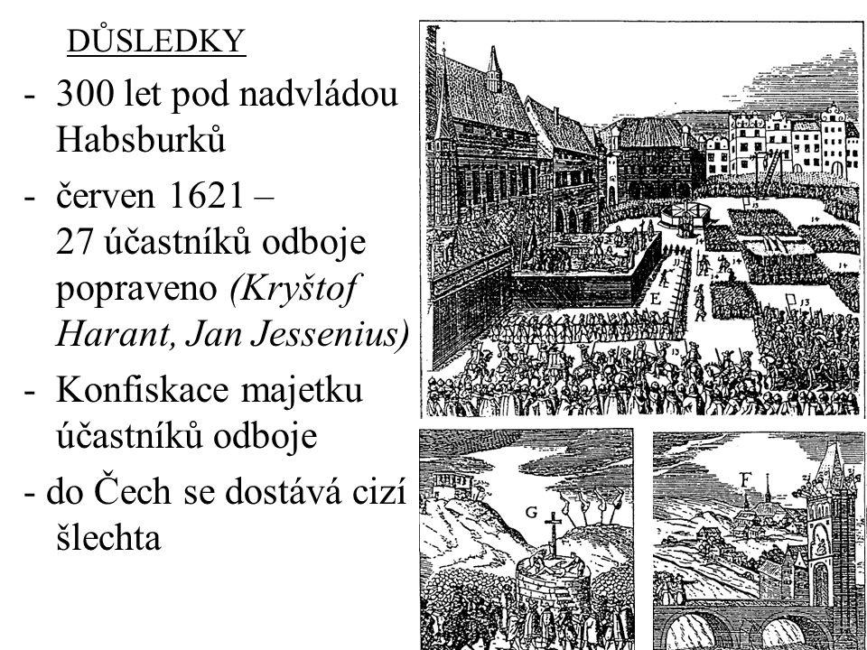 DŮSLEDKY -300 let pod nadvládou Habsburků -červen 1621 – 27 účastníků odboje popraveno (Kryštof Harant, Jan Jessenius) -Konfiskace majetku účastníků o
