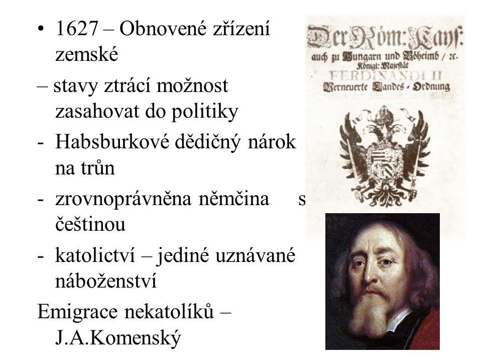 1627 – Obnovené zřízení zemské – stavy ztrácí možnost zasahovat do politiky -Habsburkové dědičný nárok na trůn -zrovnoprávněna němčina s češtinou -kat