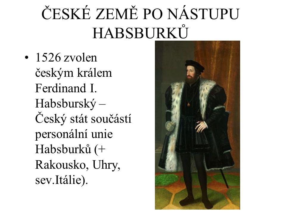 ČESKÉ ZEMĚ PO NÁSTUPU HABSBURKŮ 1526 zvolen českým králem Ferdinand I. Habsburský – Český stát součástí personální unie Habsburků (+ Rakousko, Uhry, s