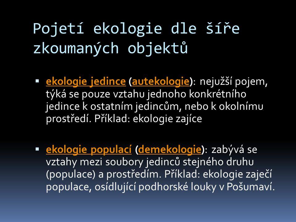 Pojetí ekologie dle šíře zkoumaných objektů  ekologie jedince (autekologie): nejužší pojem, týká se pouze vztahu jednoho konkrétního jedince k ostatn
