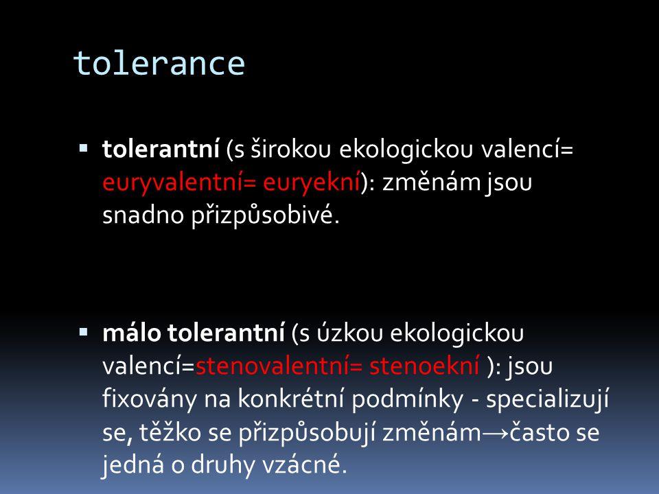 tolerance  tolerantní (s širokou ekologickou valencí= euryvalentní= euryekní): změnám jsou snadno přizpůsobivé.  málo tolerantní (s úzkou ekologicko