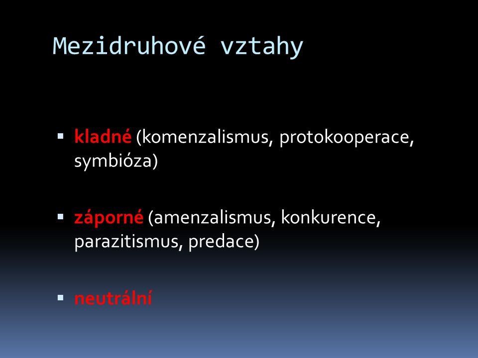 Mezidruhové vztahy  kladné (komenzalismus, protokooperace, symbióza)  záporné (amenzalismus, konkurence, parazitismus, predace)  neutrální