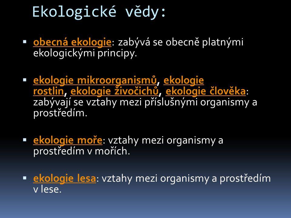 Ekologické vědy:  obecná ekologie: zabývá se obecně platnými ekologickými principy. obecná ekologie  ekologie mikroorganismů, ekologie rostlin, ekol