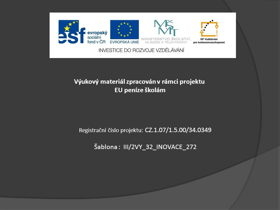 Výukový materiál zpracován v rámci projektu EU peníze školám Registrační číslo projektu: CZ.1.07/1.5.00/34.0349 Šablona : III/2VY_32_INOVACE_272