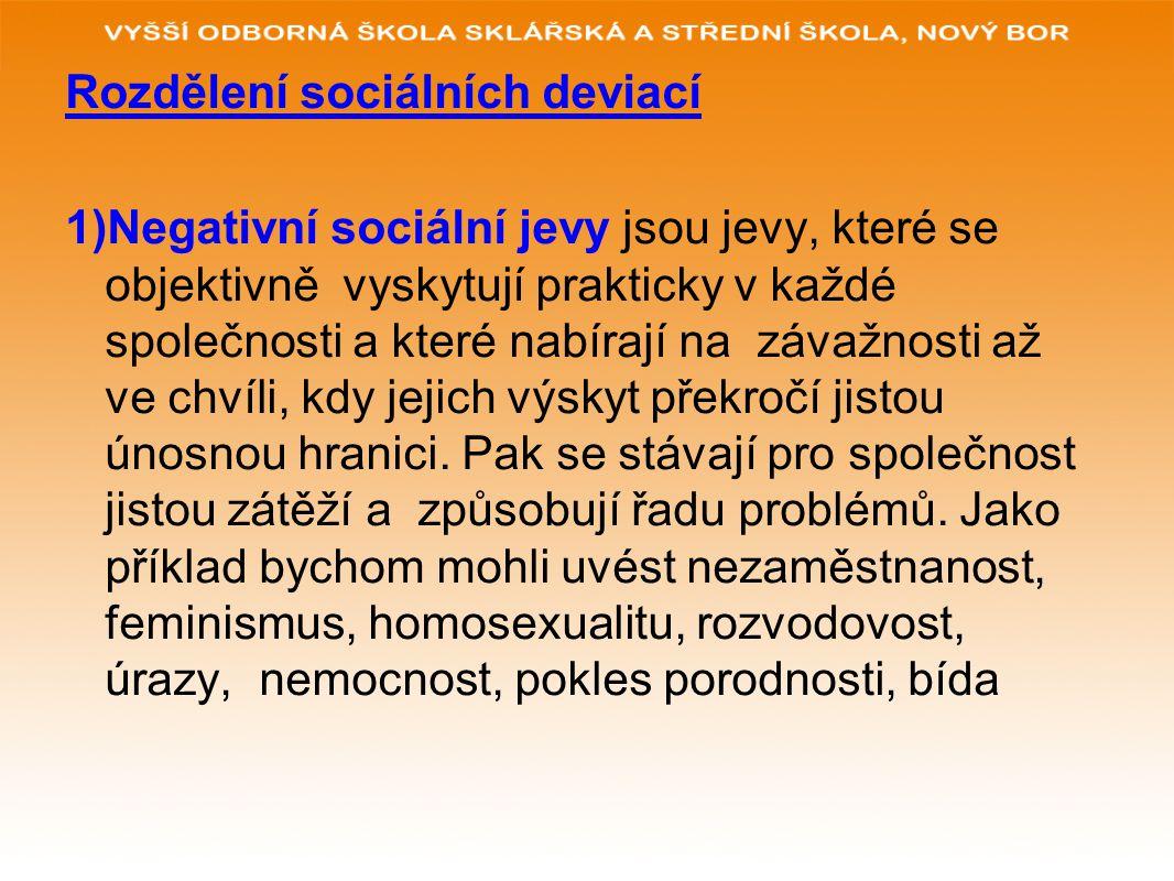 Rozdělení sociálních deviací 1)Negativní sociální jevy jsou jevy, které se objektivně vyskytují prakticky v každé společnosti a které nabírají na záva