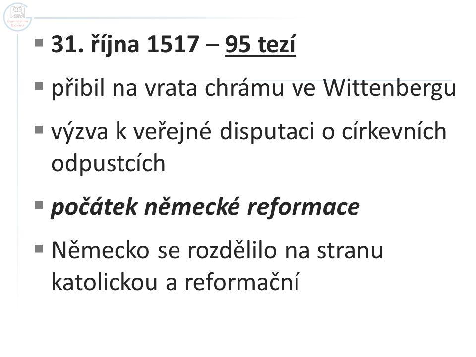  31. října 1517 – 95 tezí  přibil na vrata chrámu ve Wittenbergu  výzva k veřejné disputaci o církevních odpustcích  počátek německé reformace  N