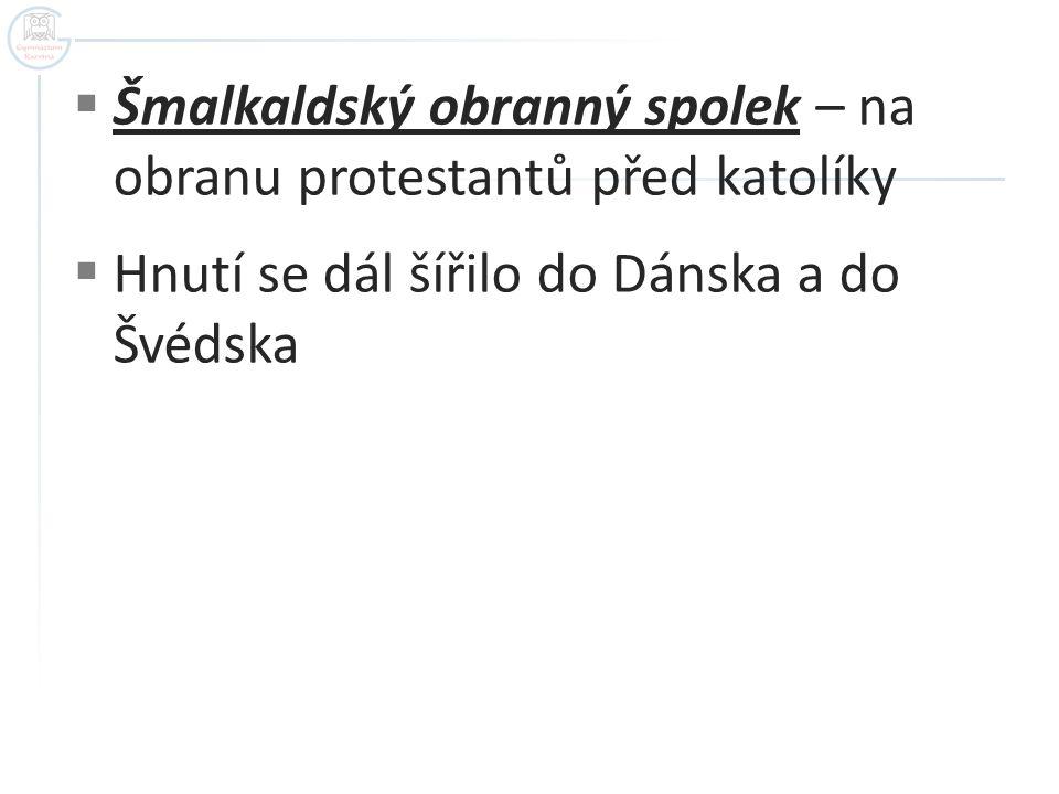  Šmalkaldský obranný spolek – na obranu protestantů před katolíky  Hnutí se dál šířilo do Dánska a do Švédska